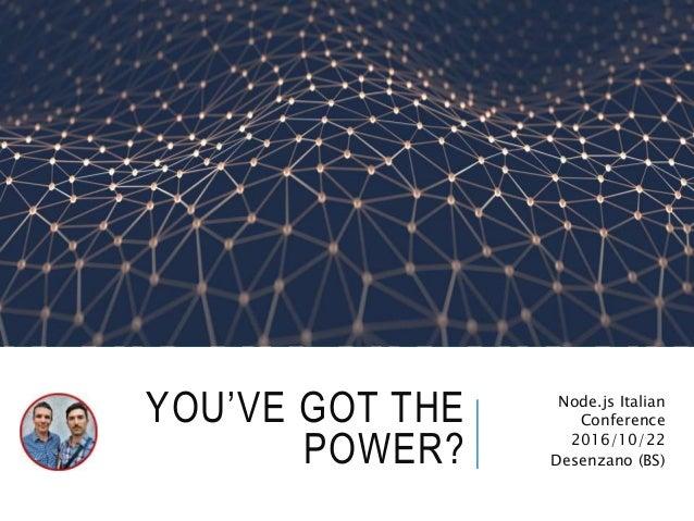 YOU'VE GOT THE POWER? Node.js Italian Conference 2016/10/22 Desenzano (BS)
