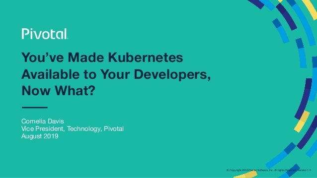 © Copyright 2018 Pivotal Software, Inc. All rights Reserved. Version 1.0  You've Made Kubernetes Available to Your Develop...