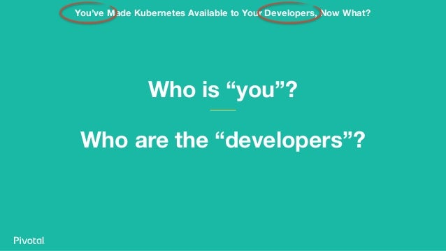 """Who is """"you""""? Who are the """"developers""""? You've Made Kubernetes Available to Your Developers, Now What?"""