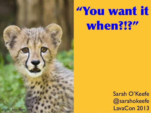 """""""You  want  it   when?!?""""  Flickr: ken_from_md  Sarah O'Keefe @sarahokeefe LavaCon 2013"""