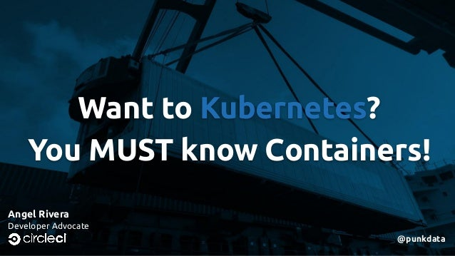 Want to Kubernetes? You MUST know Containers! Angel Rivera Developer Advocate @punkdata