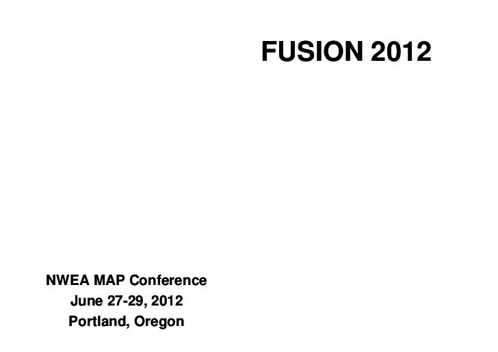 FUSION 2012NWEA MAP Conference  June 27-29, 2012  Portland, Oregon