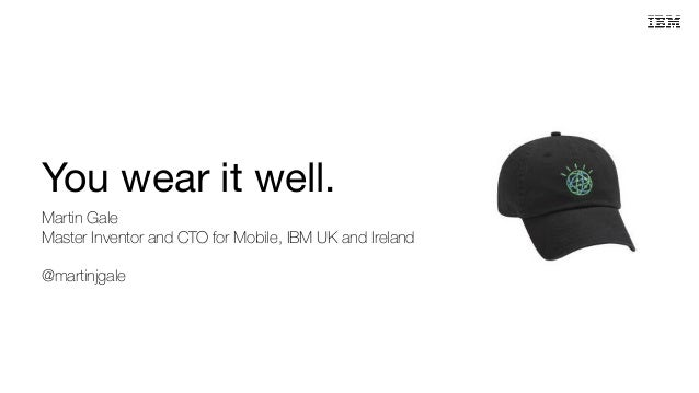 You wear it well. Martin Gale Master Inventor and CTO for Mobile, IBM UK and Ireland @martinjgale