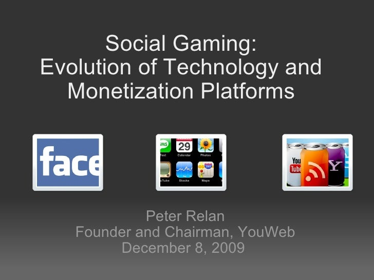 Social Gaming: Evolution of Technology and Monetization Platforms Peter Relan Founder and Chairman, YouWeb December 8, 2009