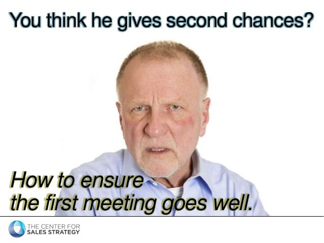 You think he gives second chances?  How to ensure  the first meeting goes well.