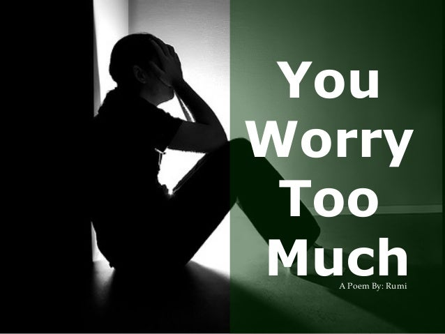 You Worry Too MuchA Poem By: Rumi