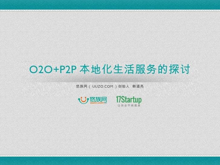 O2O+P2P 本地化生活服务的探讨     悠族网( UUZO.COM )创始人 韩道亮