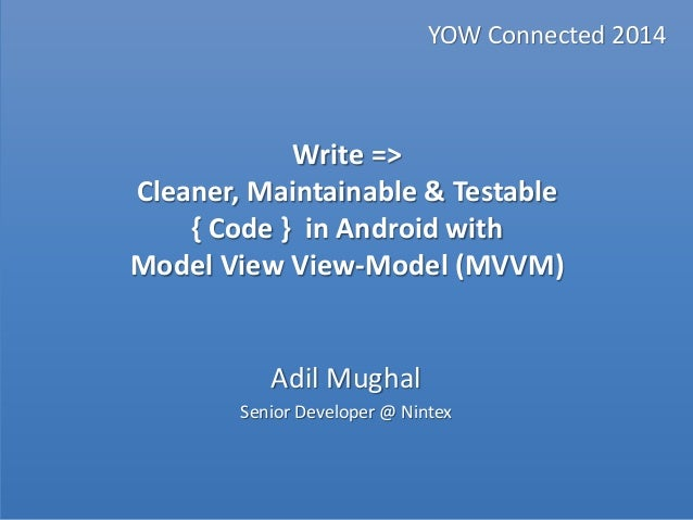 Write => Cleaner, Maintainable & Testable{ Code } in Android with Model View View-Model (MVVM) YOW Connected 2014Adil Mugh...