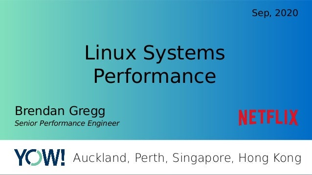 Linux Systems Performance Brendan Gregg Senior Performance Engineer Sep, 2020 Auckland, Perth, Singapore, Hong Kong