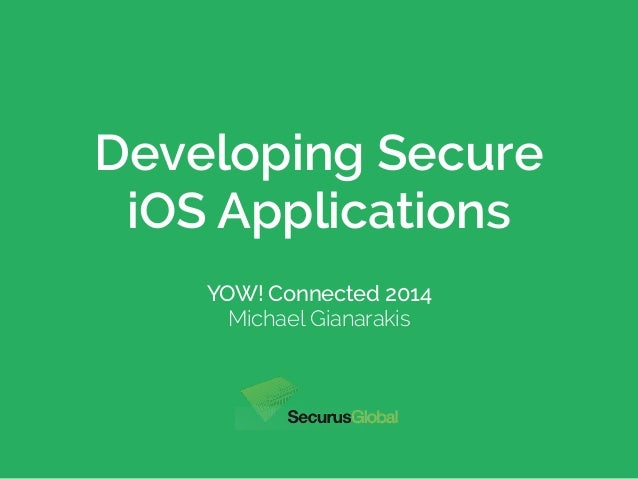 Developing Secure  iOS Applications  YOW! Connected 2014  Michael Gianarakis