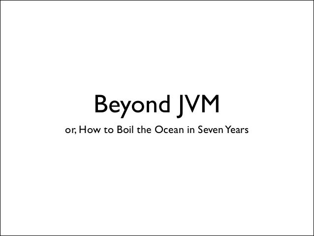 Beyond JVM or, How to Boil the Ocean in Seven Years