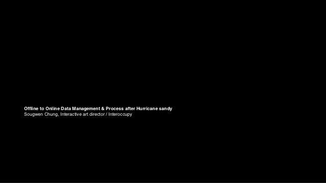 Offline to Online Data Management & Process after Hurricane sandySougwen Chung, Interactive art director / Interoccupy