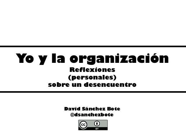 Yo y la organización Reflexiones (personales) sobre un desencuentro David Sánchez Bote @dsanchezbote