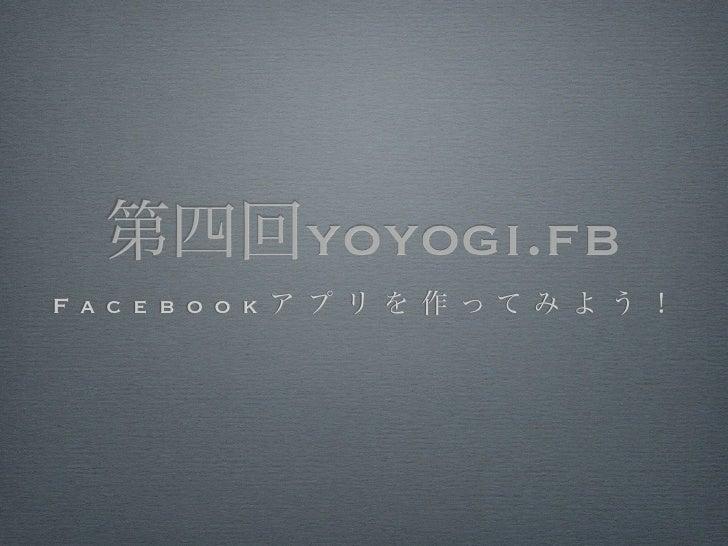 第四回yoyogi.fbF a c e b o o k ア プ リ を 作 ってみ よ う !