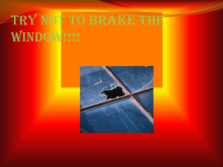 Try Not To Brake The Window!!!!<br />