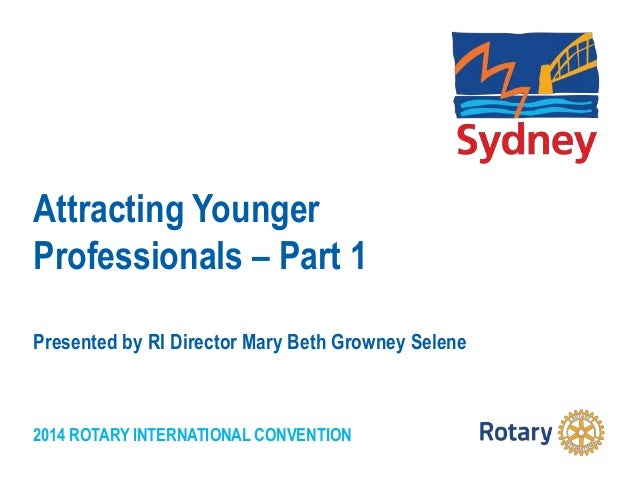 2014 ROTARY INTERNATIONAL CONVENTION Attracting Younger Professionals – Part 1 Presented by RI Director Mary Beth Growney ...
