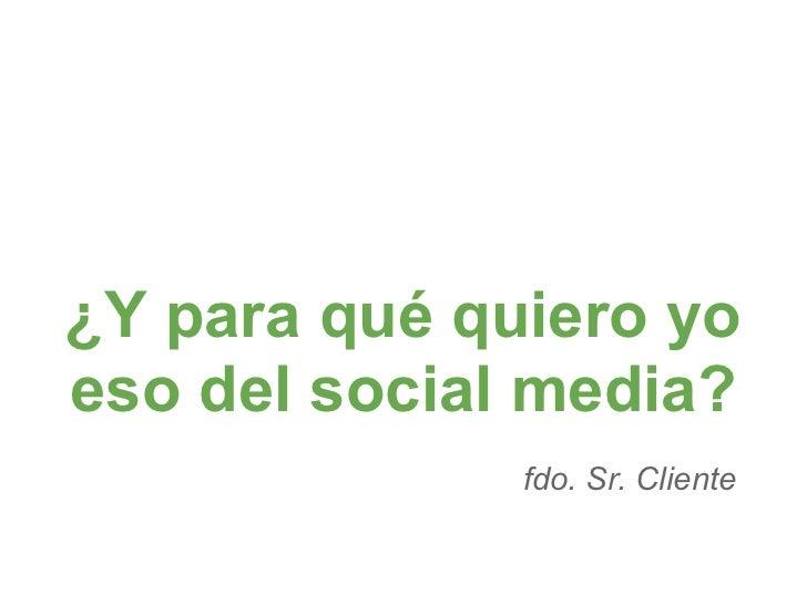¿Y para qué quiero yoeso del social media?              fdo. Sr. Cliente