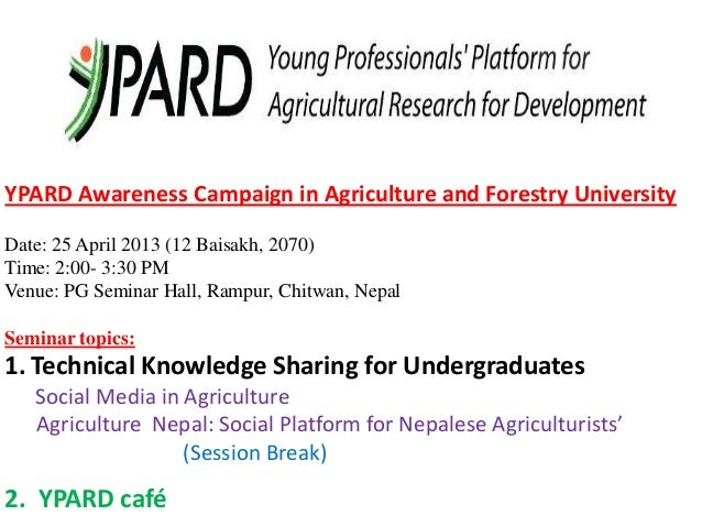YPARD Awareness Campaign in Agriculture and Forestry UniversityDate: 25 April 2013 (12 Baisakh, 2070)Time: 2:00- 3:30 PMVe...