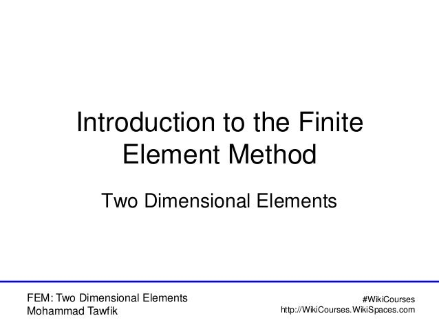 FEM: Two Dimensional Elements Mohammad Tawfik #WikiCourses http://WikiCourses.WikiSpaces.com Introduction to the Finite El...