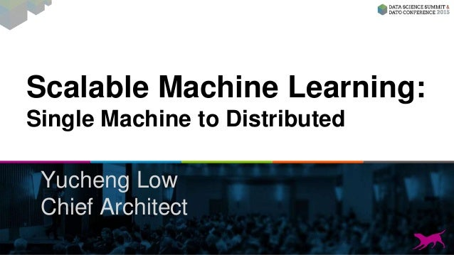 Scalable Machine Learning: Single Machine to Distributed Yucheng Low Chief Architect