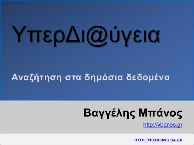 ΥπερΔι@ύγεια Βαγγέλης Μπάνος http://vbanos.gr Αναζήτηση στα δημόσια δεδομένα HTTP://YPERDIAVGEIA.GR