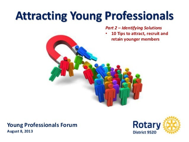 Young Professionals Forum August 8, 2013 Attracting Young Professionals Part 2 – Identifying Solutions • 10 Tips to attrac...