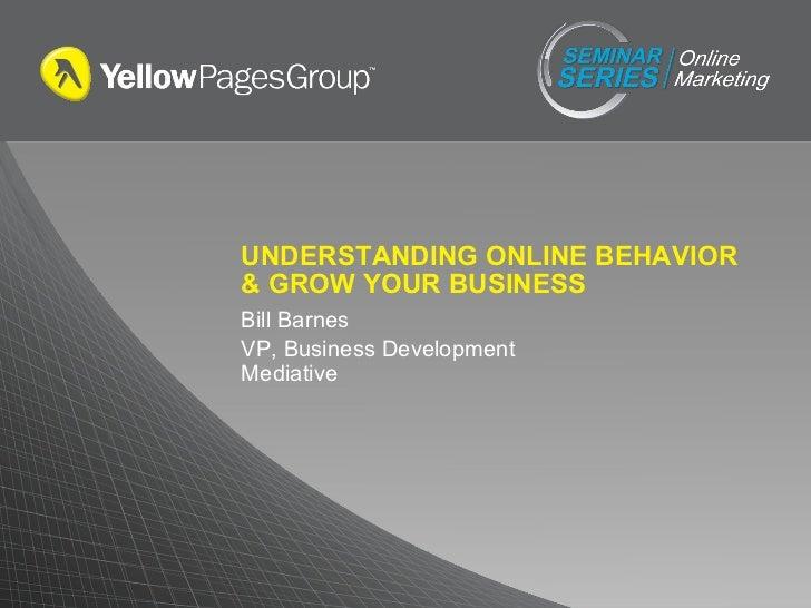 UNDERSTANDING ONLINE BEHAVIOR & GROW YOUR BUSINESS Bill Barnes VP, Business Development Mediative