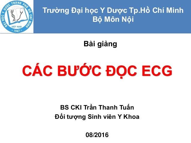 CÁC BƯỚC ĐỌC ECG BS CKI Trần Thanh Tuấn Đối tượng Sinh viên Y Khoa 08/2016 Bài giảng Trường Đại học Y Dược Tp.Hồ Chí Minh ...