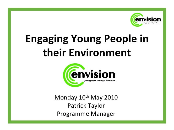 Engaging Young People in their Environment Monday 10 th  May 2010 Patrick Taylor Programme Manager