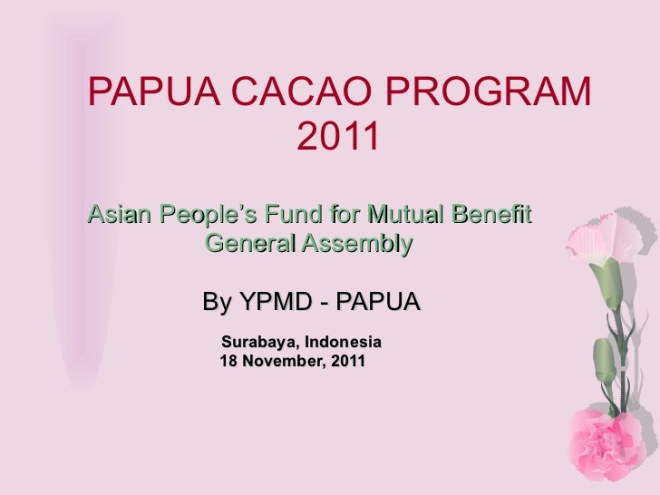 PAPUA CACAO PROGRAM 2011 Asian People's Fund for Mutual Benefit General Assembly   By YPMD - PAPUA Surabaya, Indonesia 18 ...