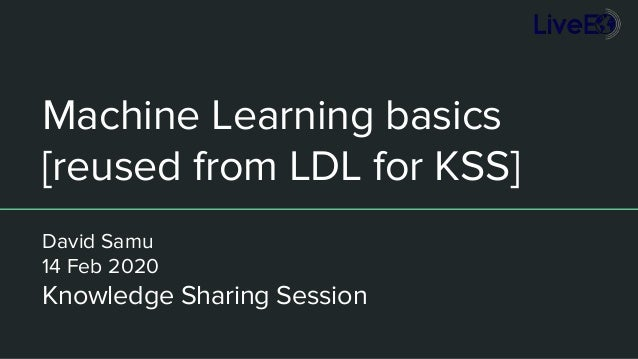 Machine Learning basics [reused from LDL for KSS] David Samu 14 Feb 2020 Knowledge Sharing Session