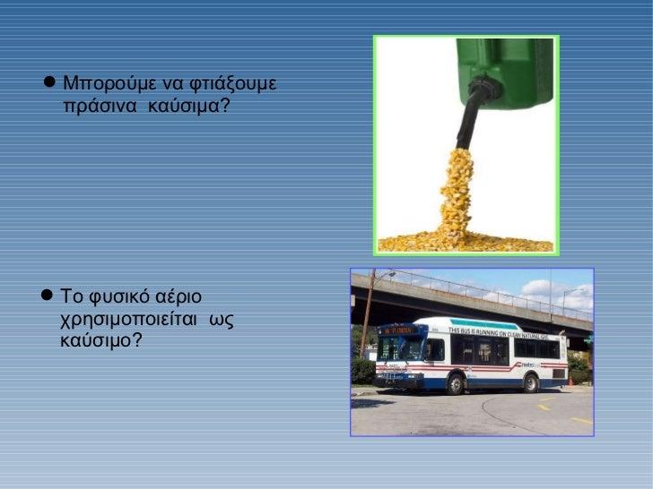 <ul><li>Mπορούμε να φτιάξουμε πράσινα  καύσιμα? </li></ul><ul><li>Το φυσικό αέριο  χρησιμοποιείται  ως καύσιμο? </li></ul>