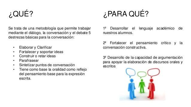 ¿QUÉ? Se trata de una metodología que permite trabajar mediante el diálogo, la conversación y el debate 5 destrezas básica...