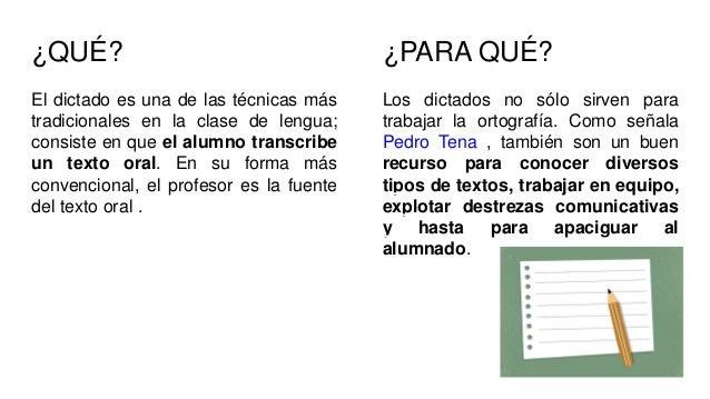 ¿QUÉ? El dictado es una de las técnicas más tradicionales en la clase de lengua; consiste en que el alumno transcribe un t...