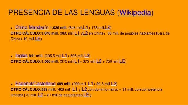 PRESENCIA DE LAS LENGUAS (Wikipedia)  Chino Mandarín 1,026 mill. (848 mill.L1+ 178 mill.L2) OTRO CÁLCULO:1,070 mill. (980...