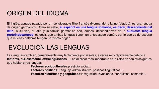 ORIGEN DEL IDIOMA El inglés, aunque pasado por un considerable filtro francés (Normando) y latino (clásico), es una lengua...