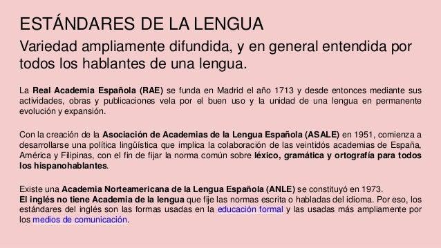 ESTÁNDARES DE LA LENGUA Variedad ampliamente difundida, y en general entendida por todos los hablantes de una lengua. La R...