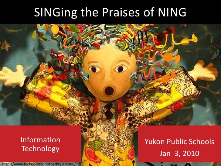 SINGing the Praises of NING<br />Yukon Public Schools <br />Jan  3, 2010<br />Information Technology<br />http://www.flick...