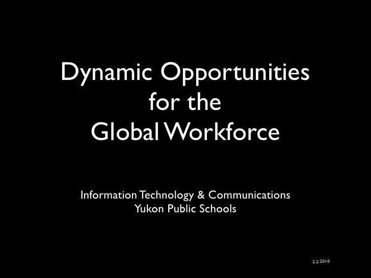 Dynamic Opportunities for the Global Workforce <ul><li>Information Technology & Communications Yukon Public Schools  </li>...