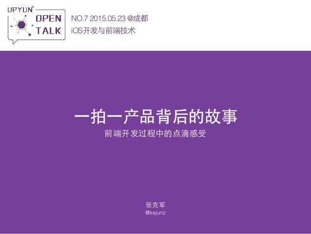 ⼀一拍⼀一产品背后的故事 前端开发过程中的点滴感受 NO.7 2015.05.23 @成都 iOS开发与前端技术 张克军 @kejunz