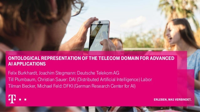 Ontological representation of the telecom domain for advanced AI applications Felix Burkhardt, Joachim Stegmann: Deutsche ...