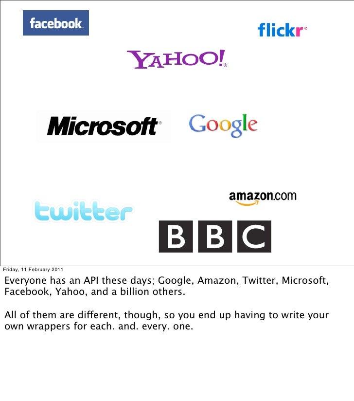 Friday, 11 February 2011Everyone has an API these days; Google, Amazon, Twitter, Microsoft,Facebook, Yahoo, and a billion ...