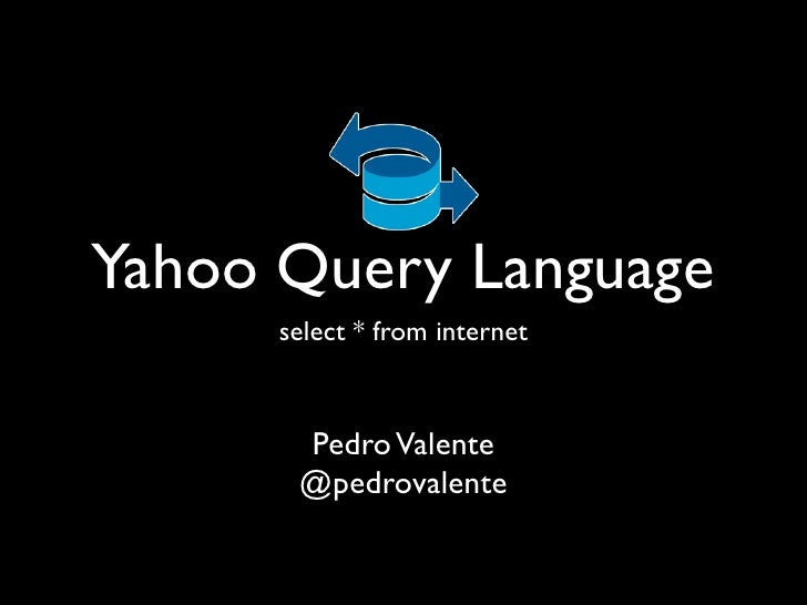 Yahoo Query Language       select * from internet           Pedro Valente        @pedrovalente