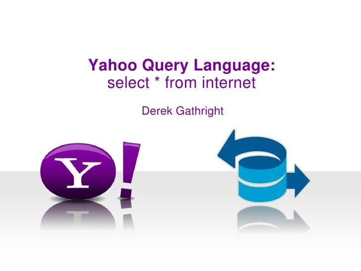 Yahoo Query Language:<br />select * from internet<br />Derek Gathright<br />