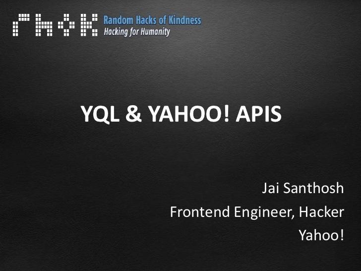 YQL & YAHOO! APIS                    Jai Santhosh       Frontend Engineer, Hacker                          Yahoo!