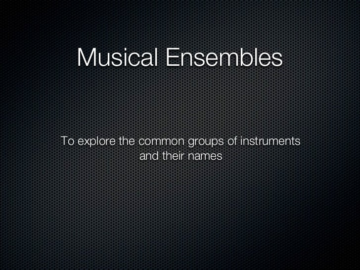 Musical EnsemblesTo explore the common groups of instruments               and their names