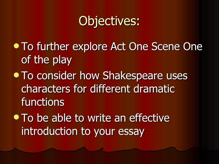 Objectives: <ul><li>To further explore Act One Scene One of the play </li></ul><ul><li>To consider how Shakespeare uses ch...
