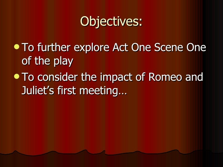 Objectives: <ul><li>To further explore Act One Scene One of the play </li></ul><ul><li>To consider the impact of Romeo and...