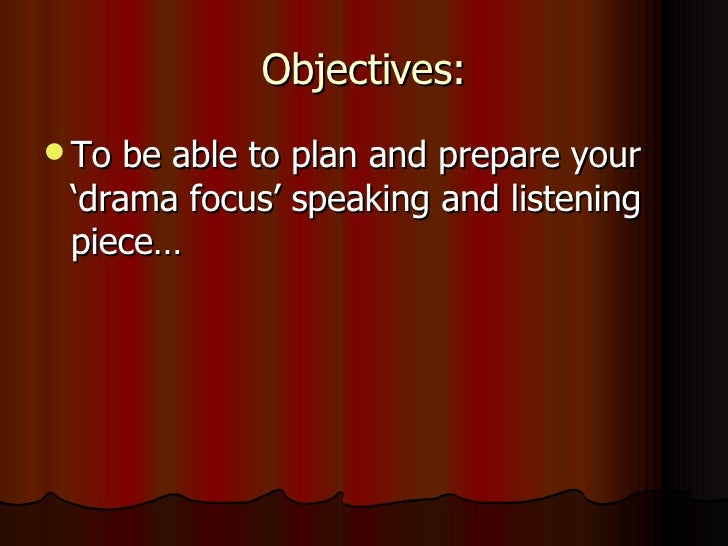 Objectives: <ul><li>To be able to plan and prepare your 'drama focus' speaking and listening piece… </li></ul>