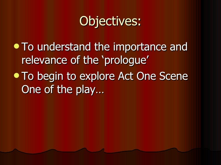 Objectives: <ul><li>To understand the importance and relevance of the 'prologue' </li></ul><ul><li>To begin to explore Act...
